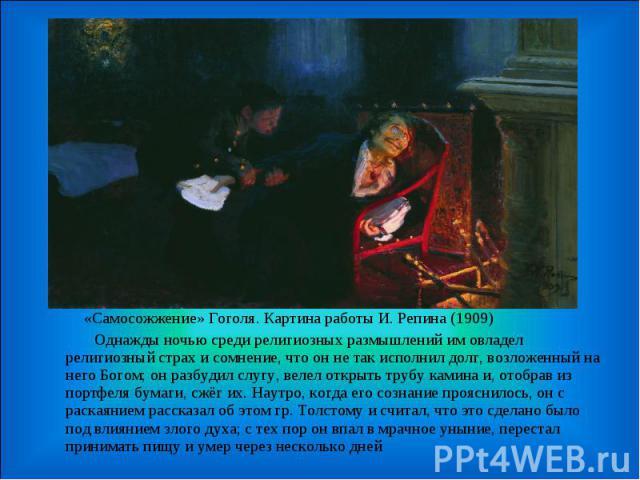 «Самосожжение» Гоголя. Картина работы И. Репина (1909) Однажды ночью среди религиозных размышлений им овладел религиозный страх и сомнение, что он не так исполнил долг, возложенный на него Богом; он разбудил слугу, велел открыть трубу камина и, отоб…