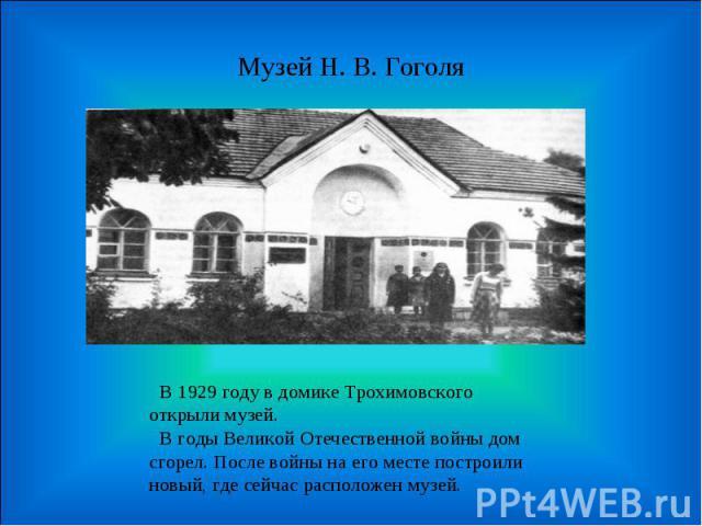 Музей Н. В. Гоголя В 1929 году в домике Трохимовского открыли музей. В годы Великой Отечественной войны дом сгорел. После войны на его месте построили новый, где сейчас расположен музей.