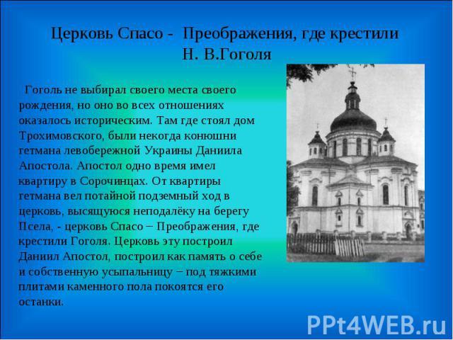 Церковь Спасо - Преображения, где крестили Н. В.Гоголя Гоголь не выбирал своего места своего рождения, но оно во всех отношениях оказалось историческим. Там где стоял дом Трохимовского, были некогда конюшни гетмана левобережной Украины Даниила Апост…