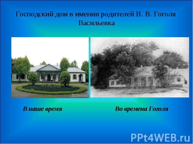 Господский дом в имении родителей Н. В. Гоголя Васильевка В наше время Во времена Гоголя