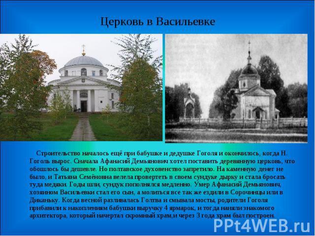 Церковь в Васильевке Строительство началось ещё при бабушке и дедушке Гоголя и окончилось, когда Н. Гоголь вырос. Сначала Афанасий Демьянович хотел поставить деревянную церковь, что обошлось бы дешевле. Но полтавское духовенство запретило. На каменн…