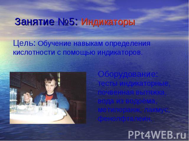 Занятие №5: Индикаторы Цель: Обучение навыкам определения кислотности с помощью индикаторов.Оборудование: тесты индикаторные, почвенная вытяжка, вода из водоёма, метилоранж, лакмус, фенолфталеин.