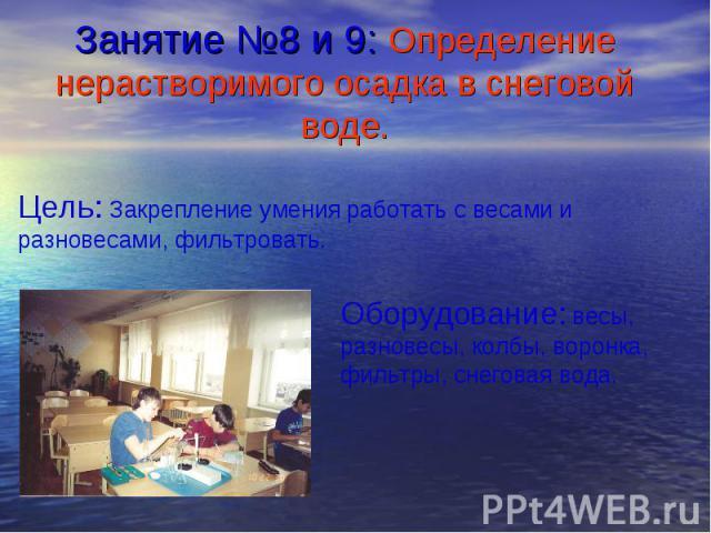 Занятие №8 и 9: Определение нерастворимого осадка в снеговой воде. Цель: Закрепление умения работать с весами и разновесами, фильтровать.Оборудование: весы, разновесы, колбы, воронка, фильтры, снеговая вода.