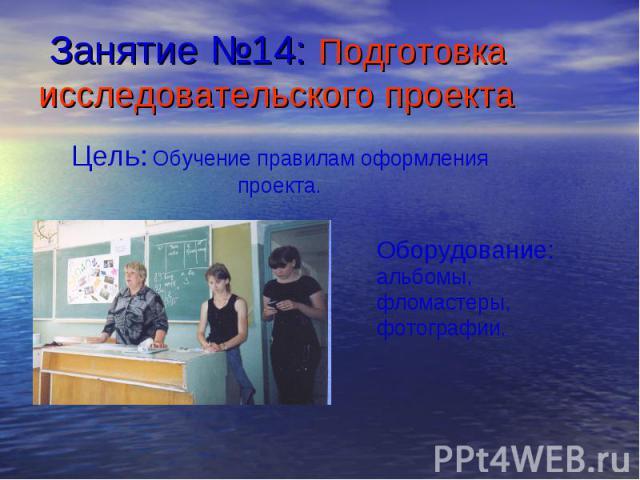 Занятие №14: Подготовка исследовательского проекта Цель: Обучение правилам оформления проекта.Оборудование: альбомы, фломастеры, фотографии.