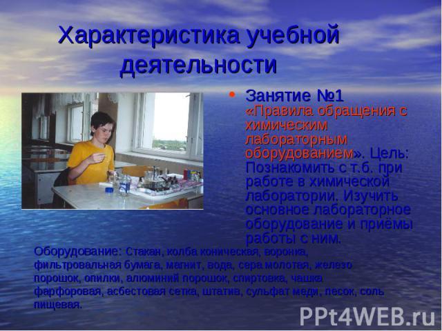 Характеристика учебной деятельности Занятие №1 «Правила обращения с химическим лабораторным оборудованием». Цель: Познакомить с т.б. при работе в химической лаборатории. Изучить основное лабораторное оборудование и приёмы работы с ним. Оборудование:…