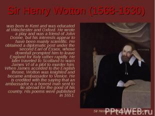 Sir Henry Wotton (1568-1630) was born in Kent and was educated at Winchester and