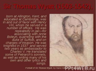 Sir Thomas Wyatt (1503-1542), born at Allington, Kent, and educated at Cambridge