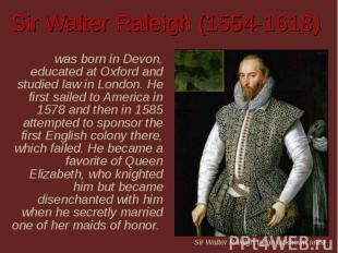 Sir Walter Raleigh (1554-1618) was born in Devon, educated at Oxford and studied