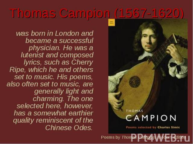 Thomas Campion (1567-1620) was born in London and became a successful physician. He was a lutenist and composed lyrics, such as Cherry Ripe, which he and others set to music. His poems, also often set to music, are generally light and charming. The …