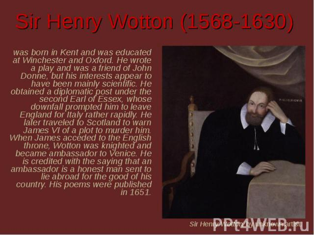 Sir Henry Wotton (1568-1630) was born in Kent and was educated at Winchester and Oxford. He wrote a play and was a friend of John Donne, but his interests appear to have been mainly scientific. He obtained a diplomatic post under the second Earl of …