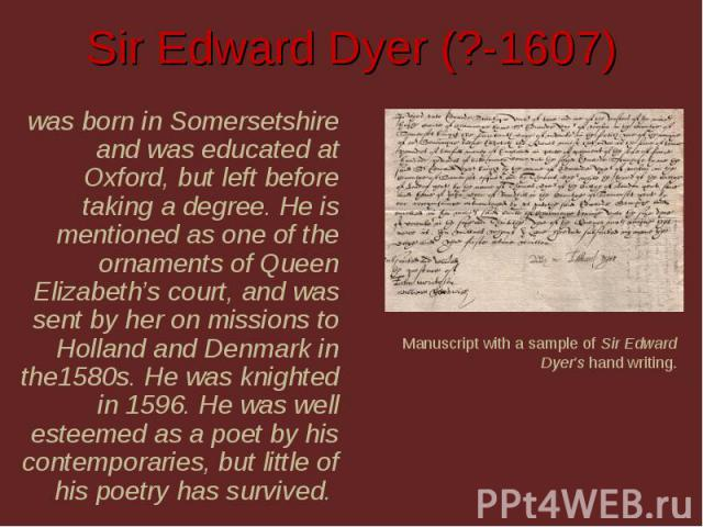Sir Edward Dyer (?-1607) was born in Somersetshire and was educated at Oxford, but left before taking a degree. He is mentioned as one of the ornaments of Queen Elizabeth's court, and was sent by her on missions to Holland and Denmark in the1580s. H…