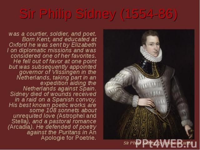Sir Philip Sidney (1554-86) was a courtier, soldier, and poet. Born Kent, and educated at Oxford he was sent by Elizabeth I on diplomatic missions and was considered one of her favorites. He fell out of favor at one point but was subsequently appoin…