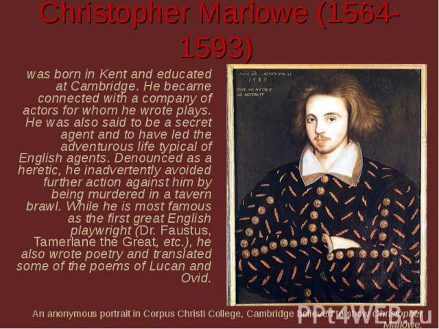 Christopher Marlowe (1564-1593) was born in Kent and educated at Cambridge. He became connected with a company of actors for whom he wrote plays. He was also said to be a secret agent and to have led the adventurous life typical of English agents. D…