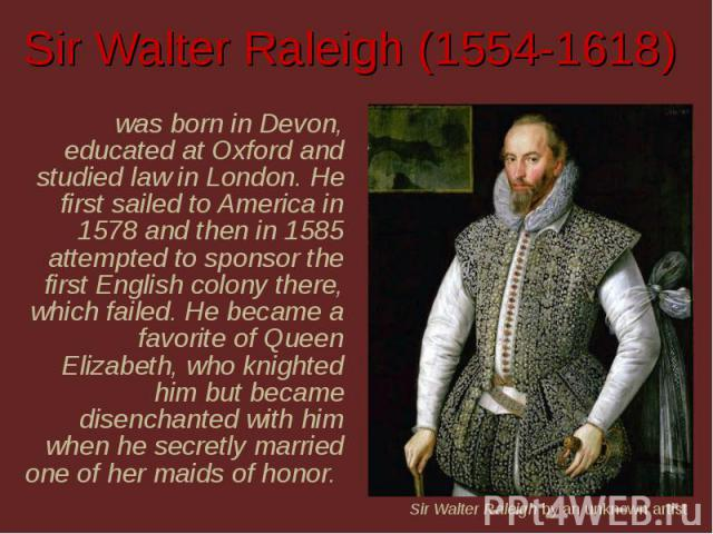 Sir Walter Raleigh (1554-1618) was born in Devon, educated at Oxford and studied law in London. He first sailed to America in 1578 and then in 1585 attempted to sponsor the first English colony there, which failed. He became a favorite of Queen Eliz…