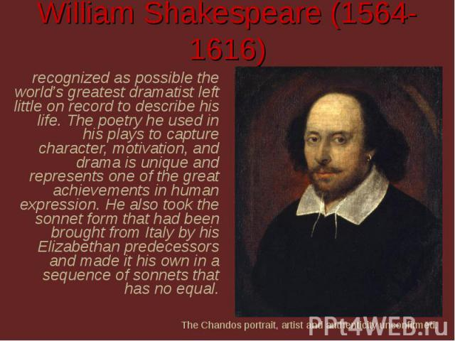 William Shakespeare (1564-1616) recognized as possible the world's greatest dramatist left little on record to describe his life. The poetry he used in his plays to capture character, motivation, and drama is unique and represents one of the great a…