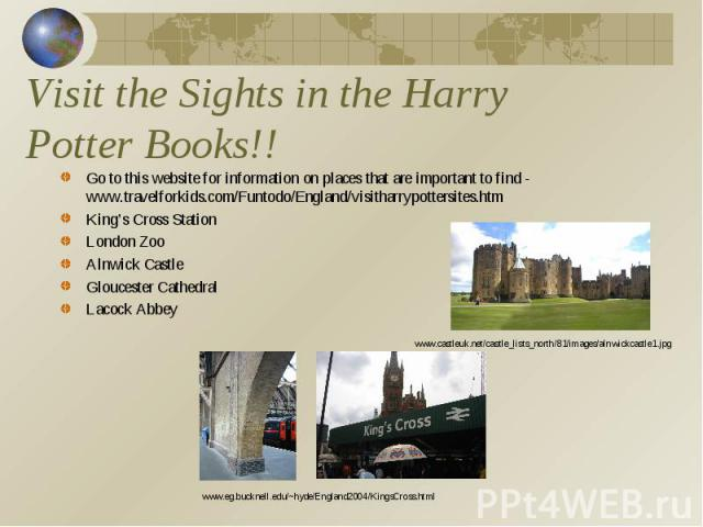 Visit the Sights in the Harry Potter Books!! Go to this website for information on places that are important to find - www.travelforkids.com/Funtodo/England/visitharrypottersites.htmKing's Cross StationLondon ZooAlnwick CastleGloucester CathedralLac…