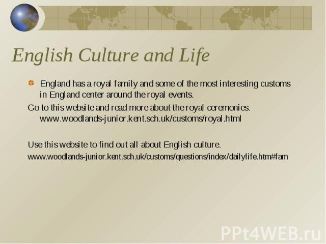 English Culture and Life England has a royal family and some of the most interesting customs in England center around the royal events.Go to this website and read more about the royal ceremonies. www.woodlands-junior.kent.sch.uk/customs/royal.htmlUs…