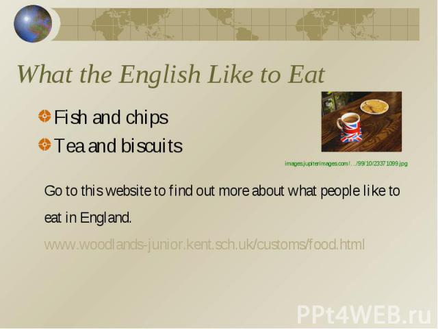 What the English Like to Eat Fish and chipsTea and biscuitsGo to this website to find out more about what people like to eat in England.www.woodlands-junior.kent.sch.uk/customs/food.htmlimages.jupiterimages.com/. ../99/10/23371099.jpg
