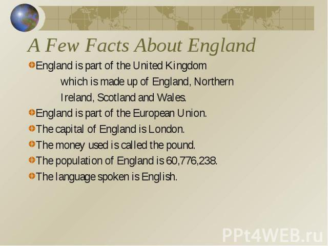 A Few Facts About EnglandEngland is part of the United Kingdom which is made up of England, Northern Ireland, Scotland and Wales.England is part of the European Union.The capital of England is London.The money used is called the pound.The population…