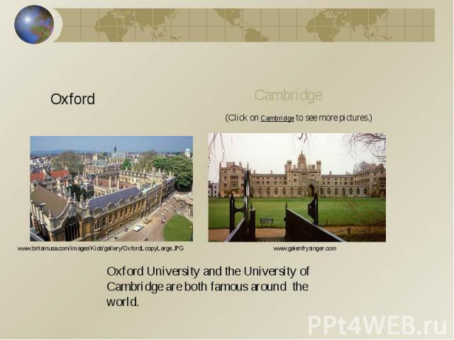 OxfordCambridge(Click on Cambridge to see more pictures.)www.britainusa.com/images/Kids/gallery/OxfordLcopyLarge.JPGwww.galenfrysinger.comOxford University and the University of Cambridge are both famous around the world.