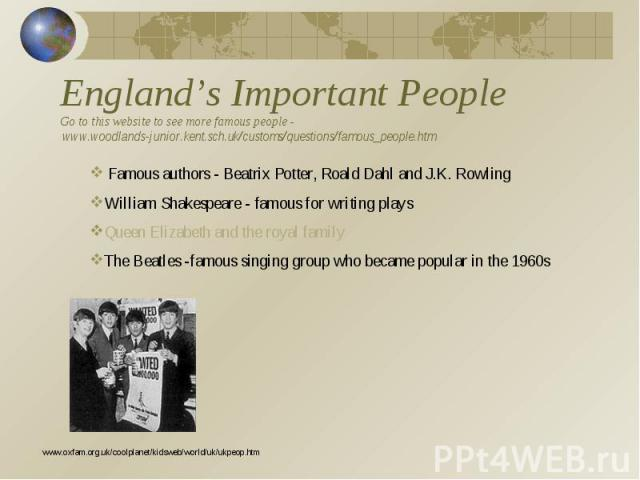 England's Important PeopleGo to this website to see more famous people - www.woodlands-junior.kent.sch.uk/customs/questions/famous_people.htm Famous authors - Beatrix Potter, Roald Dahl and J.K. RowlingWilliam Shakespeare - famous for writing playsQ…