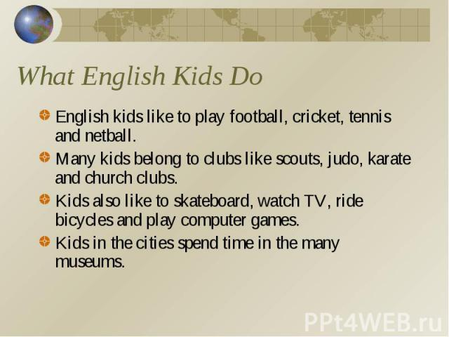What English Kids Do English kids like to play football, cricket, tennis and netball.Many kids belong to clubs like scouts, judo, karate and church clubs.Kids also like to skateboard, watch TV, ride bicycles and play computer games. Kids in the citi…