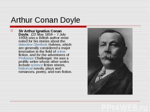 Arthur Conan Doyle Sir Arthur Ignatius Conan Doyle, (22 May 1859 – 7 July 1930)