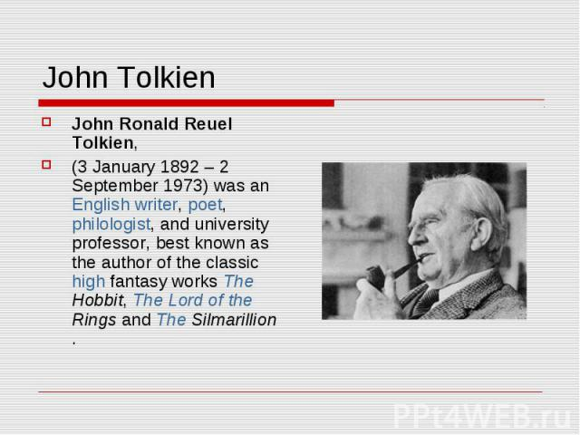 John Tolkien John Ronald Reuel Tolkien, (3 January 1892– 2 September 1973) was an English writer, poet, philologist, and university professor, best known as the author of the classic high fantasy works The Hobbit, The Lord of the Rings and The Silm…