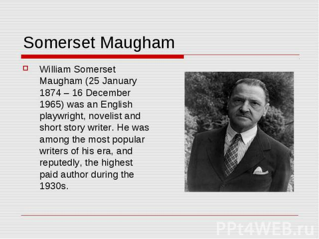 Somerset Maugham William Somerset Maugham (25 January 1874 – 16 December 1965) was an English playwright, novelist and short story writer. He was among the most popular writers of his era, and reputedly, the highest paid author during the 1930s.