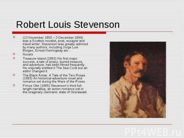 Robert Louis Stevenson (13 November 1850 – 3 December 1894) was a Scottish novelist, poet, essayist and travel writer. Stevenson was greatly admired by many authors, including Jorge Luis Borges, Ernest Hemingway etc…NovelsTreasure Island (1883) His …