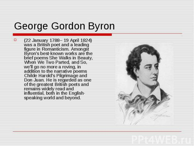 George Gordon Byron (22 January 1788– 19 April 1824) was a British poet and a leading figure in Romanticism. Amongst Byron's best-known works are the brief poems She Walks in Beauty, When We Two Parted, and So, we'll go no more a roving, in addition…