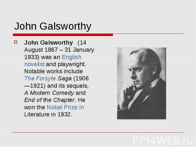 John Galsworthy John Galsworthy (14 August 1867 – 31 January 1933) was an English novelist and playwright. Notable works include The Forsyte Saga (1906—1921) and its sequels, A Modern Comedy and End of the Chapter. He won the Nobel Prize in Literatu…