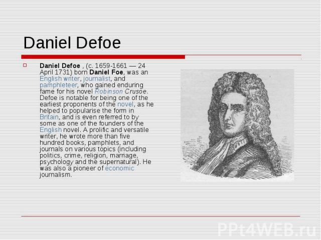 Daniel Defoe Daniel Defoe , (c. 1659-1661 — 24 April 1731) born Daniel Foe, was an English writer, journalist, and pamphleteer, who gained enduring fame for his novel Robinson Crusoe. Defoe is notable for being one of the earliest proponents of the …