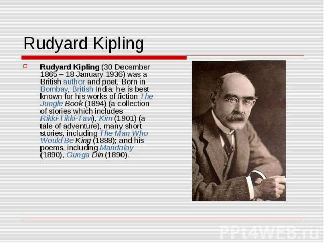 Rudyard Kipling Rudyard Kipling (30 December 1865– 18 January 1936) was a British author and poet. Born in Bombay, British India, he is best known for his works of fiction The Jungle Book (1894) (a collection of stories which includes Rikki-Tikki-T…