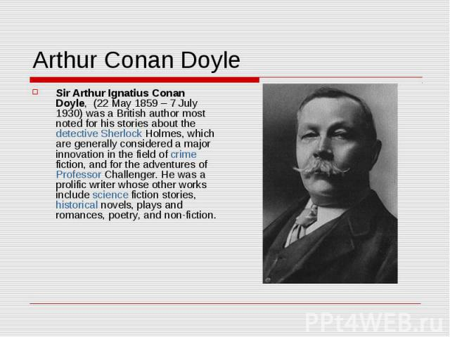 Arthur Conan Doyle Sir Arthur Ignatius Conan Doyle, (22 May 1859 – 7 July 1930) was a British author most noted for his stories about the detective Sherlock Holmes, which are generally considered a major innovation in the field of crime fiction, and…