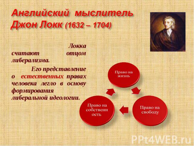 Английский мыслитель Джон Локк (1632 – 1704) Локка считают отцом либерализма. Его представление о естественных правах человека легло в основу формирования либеральной идеологии.