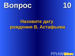 Вопрос 10Назовите дату рождения В. Астафьева
