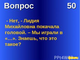 Вопрос 50 - Нет, - Лидия Михайловна покачала головой. – Мы играли в «…». Знаешь,
