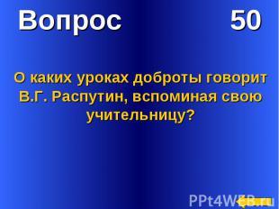 Вопрос 50О каких уроках доброты говорит В.Г. Распутин, вспоминая свою учительниц