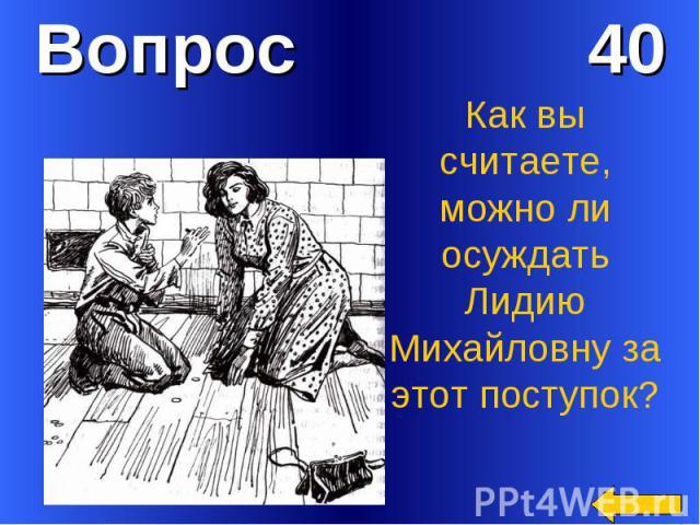 Вопрос 40Как вы считаете, можно ли осуждать Лидию Михайловну за этот поступок?