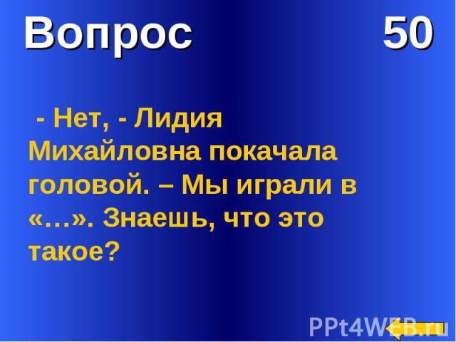Вопрос 50 - Нет, - Лидия Михайловна покачала головой. – Мы играли в «…». Знаешь, что это такое?