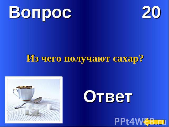 Вопрос 20Из чего получают сахар? Ответ