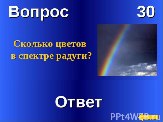 Вопрос 30Сколько цветов в спектре радуги?Ответ