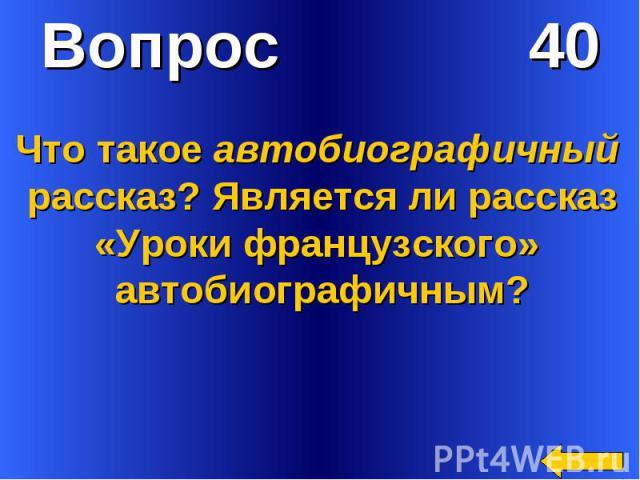 Вопрос 40Что такое автобиографичный рассказ? Является ли рассказ«Уроки французского» автобиографичным?
