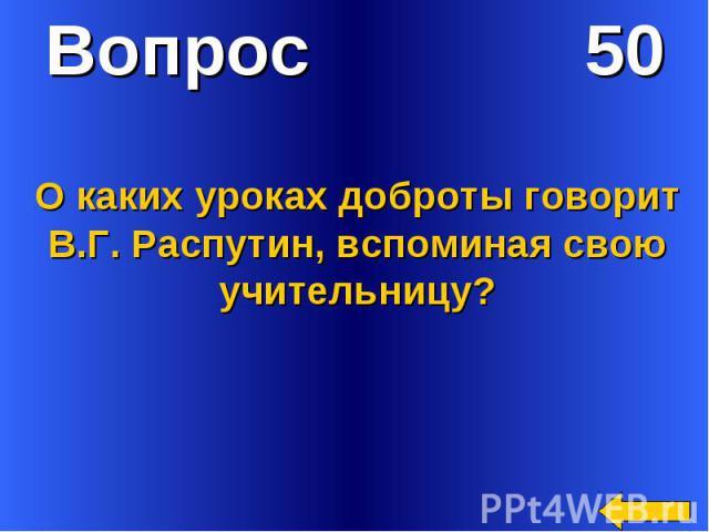 Вопрос 50О каких уроках доброты говорит В.Г. Распутин, вспоминая свою учительницу?