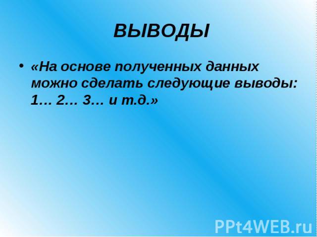 ВЫВОДЫ «На основе полученных данных можно сделать следующие выводы: 1… 2… 3… и т.д.»