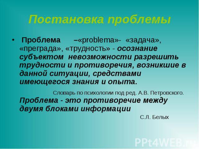 Постановка проблемы Проблема –«problema»- «задача», «преграда», «трудность» - осознание субъектом невозможности разрешить трудности и противоречия, возникшие в данной ситуации, средствами имеющегося знания и опыта. Словарь по психологии под ред. А.В…