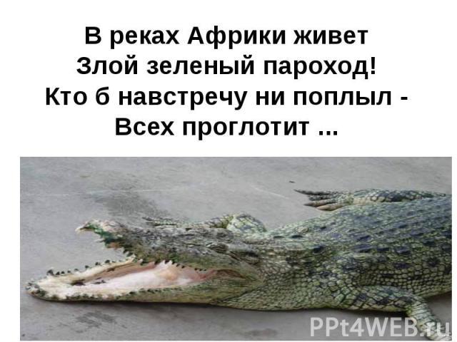 В реках Африки живетЗлой зеленый пароход!Кто б навстречу ни поплыл -Всех проглотит ...