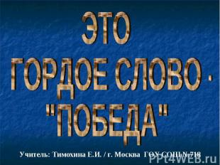 "ЭТО ГОРДОЕ СЛОВО -""ПОБЕДА"" Учитель: Тимохина Е.И. / г. Москва ГОУ СОШ №718"