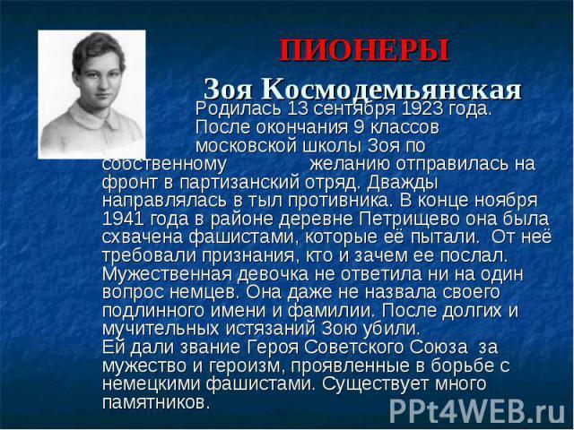 ПИОНЕРЫ Зоя Космодемьянская Родилась 13 сентября 1923 года. После окончания 9 классов московской школы Зоя по собственному желанию отправилась на фронт в партизанский отряд. Дважды направлялась в тыл противника. В конце ноября 1941 года в районе дер…